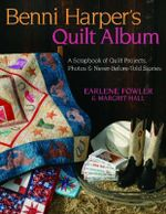 Benni Harper's Quilt Album : A Scrapbook of Quilt Projects, Photos and Never-before-told Stories - Earlene Fowler