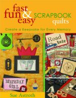 Fast, Fun and Easy Scrapbook Quilts : Create a Keepsake for Every Memory - Sue Astroth
