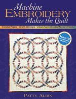 Machine Embroidery Makes the Quilt  : 6 Creative Projects - CD with 26 Designs - Unleash Your Embroidery Machine's Potential - Patty Albin