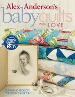 Alex Anderson's Baby Quilts with Love : 12 Timeless Projects for Today's Nursery - Alex Anderson