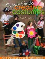 Super-simple Creative Costumes : Mix and Match Your Way to Make Believe - Sue Astroth