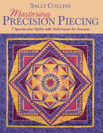 Mastering Precision Piecing : 7 Spectacular Quilts with Techniques for Success - Sally Collins