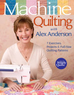 Machine Quilting with Alex Anderson : 7 Exercises, Projects and Full-Size Quilting Patterns - Alex Anderson