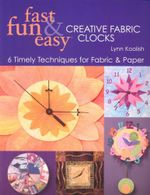 Fast, Fun & Easy Creative Fabric Clocks : 6 Timely Techniques for Fabric and Paper - Lynn Koolish