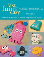 Fast, Fun and Easy Fabric Critter Bags : From Stuff Stashers to Beach Bags to Pillowcases [With Pull-Out Patterns] - Mary Link
