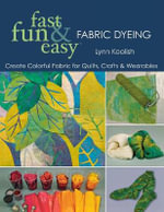 Fast, Fun and Easy Fabric Dyeing : Create Colorful Fabric for Quilts, Crafts and Wearables - Lynn Koolish