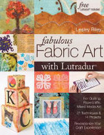 Fabulous Fabric Art with Lutradur : For Quilting, Papercrafts, Mixed Media Art: 27 Techniques & 14 Projects Revolutionize Your Craft Experience! - Lesley Riley