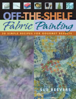 Off The Shelf Fabric Painting : 30 Simple Recipes for Gourmet Results - Sue Beevers