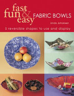 Fast Fun & Easy Fabric Bowls : 5 Reversible Shapes to Use & Display - Linda Johansen