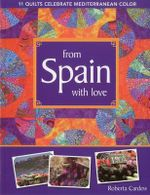 From Spain with Love : 11 Quilts Celebrate Mediterranean Color - Roberta Cardew