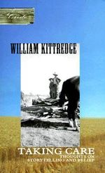 Taking Care : Thoughts on Storytelling and Belief - William Kittredge