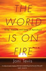 The World Is on Fire : Scrap, Treasure, and Songs of Apocalypse - Joni Tevis