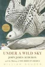 Under a Wild Sky : John James Audubon and the Making of the Birds of America - William Souder