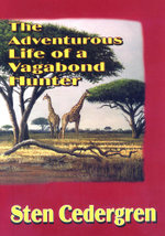The Adventurous Life of a Vagabond Hunter : From South America to East Africa, the Life of a Professional Hunter - Sten Cedergren