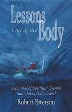 Lessons Out of the Body : A Journal of Spiritual Growth and Out-of-body Travel - Robert Peterson