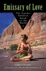 Emissary of Love : The Psychic Children's Message to the World - James Twyman