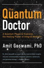 Quantum Doctor : A Quantum Physicist Explains the Healing Power of Integral Medicine - Amit Goswami