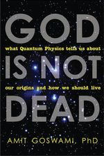 God Is Not Dead : What Quantum Physics Tells Us About Our Origins and How We Should Live - Amit Goswami