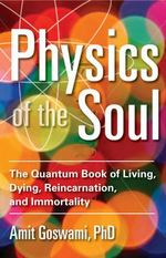 Physics of the Soul : The Quantum Book of Living, Dying, Reincarnation, and Immortality - Amit Goswami