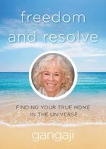 Freedom and Resolve : Finding Your True Home in the Universe - Gangaji