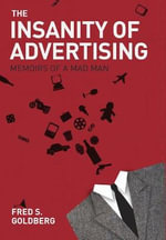 The Insanity of Advertising : Memoirs of a Mad Man - Fred S. Goldberg