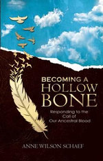 A Becoming a Hollow Bone : Responding to the Call of Our Ancestral Blood - Anne Wilson Schaef