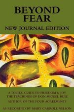 Beyond Fear: A Toltec Guide to Freedom & Joy : The Teachings of Don Miguel Ruiz - Journal Edition - Mary Carroll Nelson