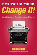 If You Don't Like Your Life, Change It! : Using Kabbalah to Rewrite the Movie of Your Life - Yehuda Berg