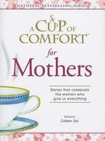 A Cup of Comfort for Mothers : Stories That Celebrate the Women Who Give Us Everything