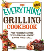The Everything Grilling Cookbook : From Vegetable Skewers to Tuna Burgers - Healthy Recipes for Any Grill - Rick Marx