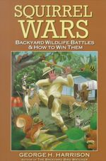 Squirrel Wars: Backyard Wildlife Battles & How to Win Them - George H. Harrison