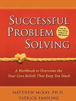 Successful Problem Solving : A Workbook to Overcome the Four Core Beliefs That Keep You Stuck - Matthew McKay