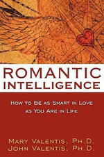 Romantic Intelligence : How to be as Smart in Love as You are in Life - John Valentis