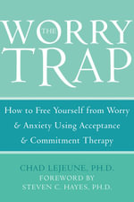 The Worry Trap : How to Free Yourself from Worry and Anxiety Using Acceptance and Commitment Therapy - Chad Lejeune