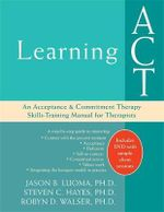 Learning Act : An Acceptance & Commitment Therapy Skills-Training Manual for Therapists - Jason B. Luoma