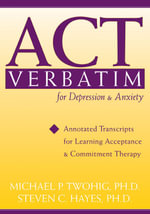 Act Verbatim for Depression and Anxiety : Annotated Transcripts for Learning Acceptance and Commitment Therapy - Steven C. Hayes
