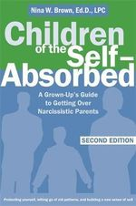 Children of the Self-absorbed : A Grown-up's Guide to Getting Over Narcissistic Parents - Nina W. Brown