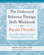 The Dialectical Behavior Therapy Skills Workbook for Bipolar Disorder : Using DBT to Regain Control of Your Emotions and Your Life - Sheri Van Dijk