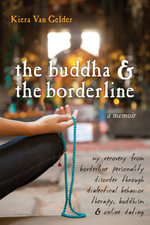 The Buddha and the Borderline : My Recovery from Borderline Personality Disorder Through Dialectical Behavior Therapy, Buddhism, and Online Dating - Kiera Van Gelder