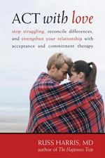 ACT with Love : Stop Struggling, Reconcile Differences, and Strengthen Your Relationship with Acceptance and Commitment Therapy - Russ Harris