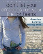 Don't Let Your Emotions Run Your Life for Teens : Dialectical Behavior Therapy Skills for Helping Teens Manage Mood Swings, Control Angry Outbursts, and Get Along with Others - Sheri Van Dijk