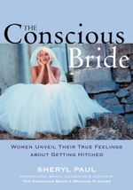 The Conscious Bride : Women Unveil Their True Feelings about Getting Hitched - Sheryl Nissinen