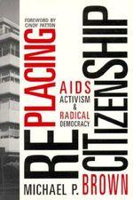 RePlacing Citizenship : AIDS Activism and Radical Democracy - Michael P. Brown