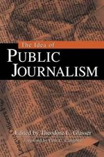 The Idea of Public Journalism : Guilford Communication Series