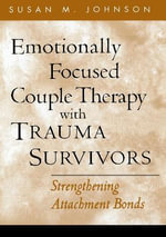 Emotionally Focused Couple Therapy with Trauma Survivors : Strengthening Attachment Bonds - Susan M. Johnson