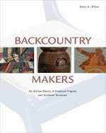 Backcountry Makers : An Artisan History of Southwest Virginia and Northeast Tennessee - Betsy K White