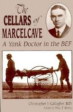 The Cellars of Marcelcave : A Yank Doctor in the Bef - Bernard J Gallagher