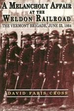 A Melancholy Affair at the Weldon Railroad : The Vermont Brigade, June 23, 1864 - David Faris Cross