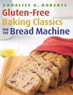 Gluten-Free Baking Classics for the Bread Machine - Annalise G. Roberts