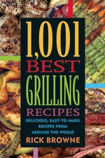 1,001 Best Grilling Recipes : Delicious, Easy-to-Make Recipes from Around the World - Rick Browne